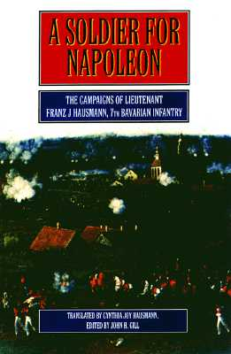 Soldier for Napoleon : The Campaigns of Lieutenant Franz Joseph Hausmann 7th Bacarian Infantry, FRANZ JOSEPH HAUSMANN, JOHN H. GILL, CYNTHIA JOY HAUSMANN