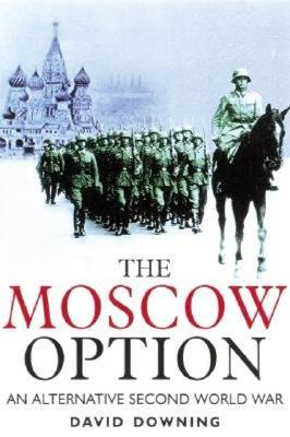 The Moscow Option: An Alternative Second World War, Downing, David