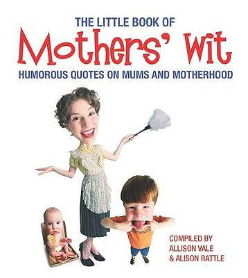 Little Book of Mothers' Wit  Humorous Quotes on Mums and Motherhood, Vale, Allison & Rattle, Allison