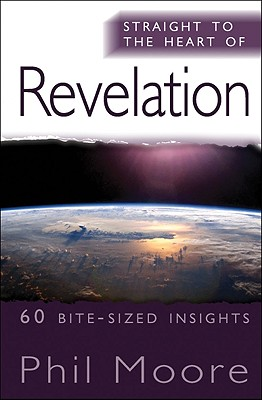 Straight to the Heart of Revelation: 60 Bite-Sized Insights, Phil Moore  (Author)