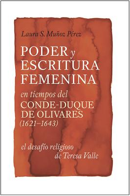 Image for Poder y escritura feminina en tiempos del Conde-Duque de Olivares (1621-1643): el desafío religiosa de Teresa Valle (Monografías A)
