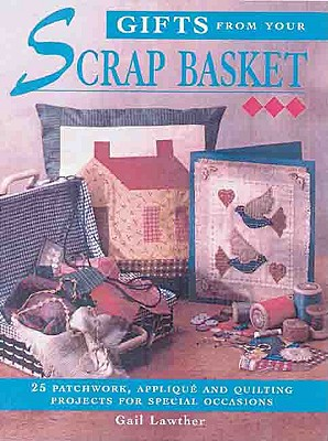 Image for Gifts From Your Scrap Basket: 25 Patchwork, Applique and Quilting Projects for Special