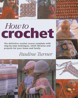 How to Crochet : The Definitive Crochet Course, Complete With Step-By-Step Techniques, Stitch Libraries, and Projects for Your Home and Family, PAULINE TURNER