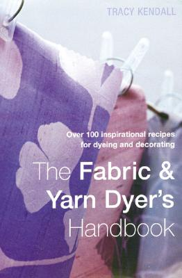 Image for The Fabric & Yarn Dyer's Handbook: Over 100 Inspirational Recipes for Dyeing and Decorating