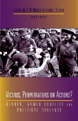 Image for Victims, Perpetrators or Actors?: Gender, Armed Conflict and Political Violence
