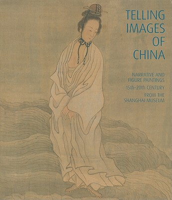 Image for Telling Images of China: Narrative and Figure Paintings, 15th-20th Century from the Shanghai Museum