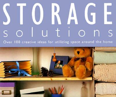 Image for Storage Solutions: Over 100 Creative Ideas for Utilizing Space Around the Home