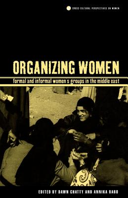 Image for Organizing Women: Formal and Informal Women's Groups in the Middle East (Cross-Cultural Perspectives on Women)