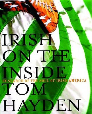 Irish on the Inside: In Search of the Soul of Irish America, Tom Hayden
