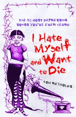 I Hate Myself And Want To Die: The 52 Most Depressing Songs You've Ever Heard, Tom Reynolds