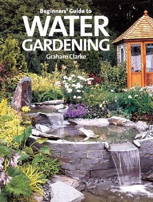 Beginner's Guide to Water Gardening, Clarke, Graham