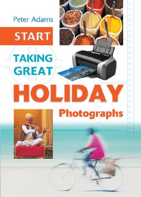 START TAKING GREAT HOLIDAY PHOTOGRAPHS, ADAMS, PETER