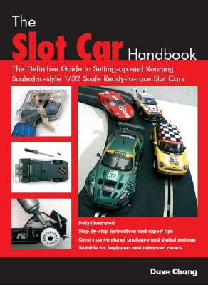 The Slot Car Handbook: The Definitive Guide to Setting-Up and Running Scalextric Style 1/32 Scale Ready-to-Race Slot Cars, Dave Chang