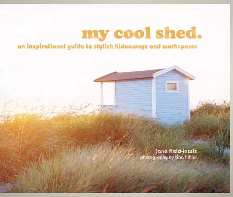 Image for My Cool Shed: An Inspirational Guide to Stylish Hideaways and Workspaces