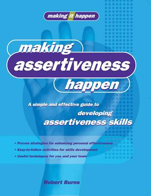 Making Assertiveness Happen: A Simple and Effective Guide to Developing Assertiveness Skills (Making It Happen series), Burns, Robert