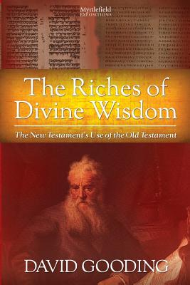 The Riches of Divine Wisdom: The New Testament's Use of the Old Testament (Myrtlefield Expositions), Gooding, David