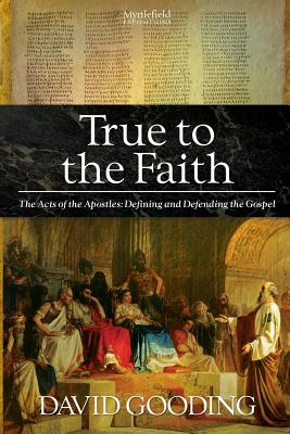 True to the Faith: The Acts of the Apostles: Defining and Defending the Gospel (Myrtlefield Expositions) (Volume 3), Gooding, David