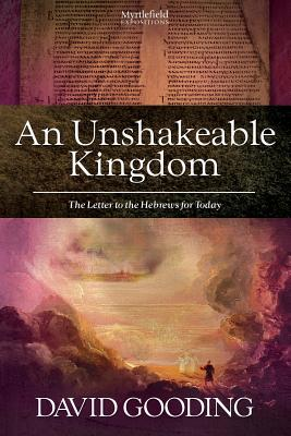 An Unshakeable Kingdom: The Letter to the Hebrews for Today (Myrtlefield Expositions) (Volume 5), Gooding, David