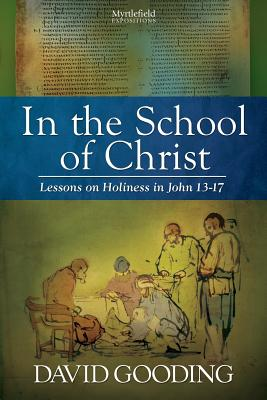 In the School of Christ: Lessons on Holiness in John 13-17 (Myrtlefield Expositions) (Volume 4), Gooding, David
