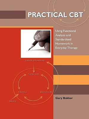 Practical CBT: Using Functional Analysis and Standardised Homework in Everyday Therapy, Bakker, Gary