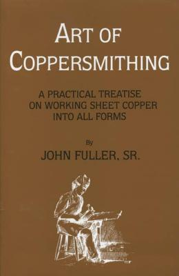 Image for Art of Coppersmithing: A Practical Treatise on Working Sheet Copper into All Forms