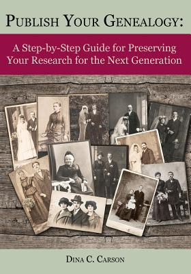 Image for Publish Your Genealogy: A Step-by-Step Guide for Preserving Your Research for the Next Generation
