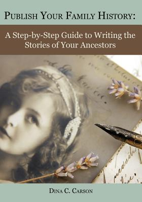 Image for Publish Your Family History: A Step-by-Step Guide to Writing the Stories of Your Ancestors