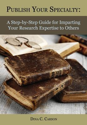 Image for Publish Your Specialty: A Step-by-Step Guide for Imparting Your Research Expertise to Others