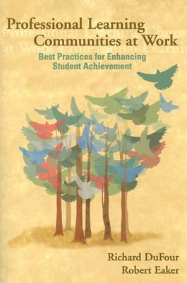 Professional Learning Communities at Work: Best Practices for Enhancing Student Achievement, Richard Dufour (Author), Robert Eaker (Author)