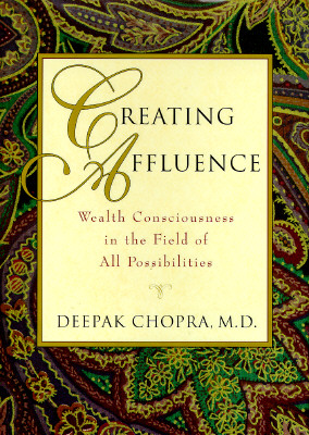 Creating Affluence : Wealth Consciousness in the Field of All Possibilities, DEEPAK CHOPRA
