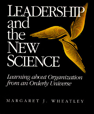 Leadership and the New Science: Learning about Organization from an Orderly Universe, Wheatley, Margaret J.