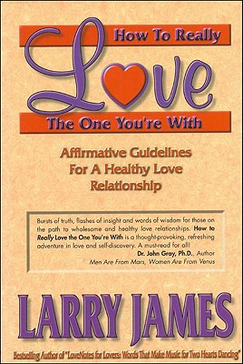 Image for How to Really Love the One You're With: Affirmative Guidelines For A Healthy Love Relationship