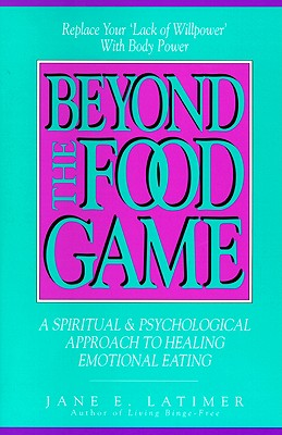 Beyond the Food Game: A Spiritual & Psychological Approach to Healing Emotional Eating, Latimer,Jane E.