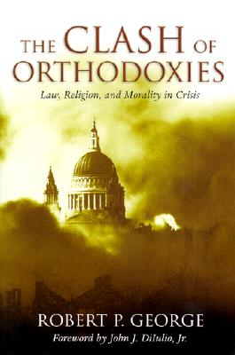 The Clash of Orthodoxies: Law, Religion, and Morality in Crisis, George, Robert P.