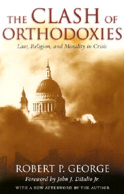 Clash Of Orthodoxies: Law Religion & Morality In Crisis, Robert P. George