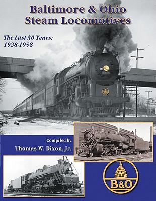 Baltimore & Ohio Steam Locomotives: The Last 30 Years 1928-1958, Dixon, Thomas W.