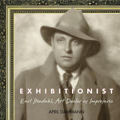 Image for EXHIBITIONIST: EARL STENDAHL, ART DEALER AS IMPRESARIO