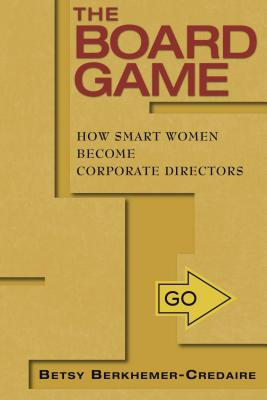"The Board Game: How Smart Women Become Corporate Directors, ""Berkhemer-Credaire, Betsy"""