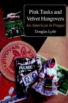 Pink Tanks and Velvet Hangovers : An American in Prague, Lytle, Douglas
