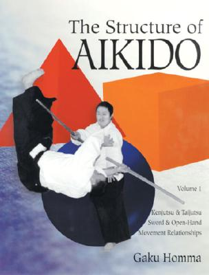 Image for The Structure of Aikido: Volume 1: Kenjutsu and Taijutsu Sword and Open-Hand Movement Relationships (Structure of Aikido, Vol 1)