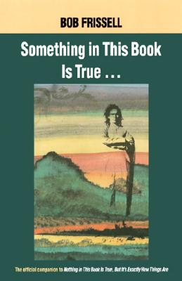 Image for Something in This Book Is True: The Official Companion to Nothing in This Book Is True, but It's Exactly How Things Are