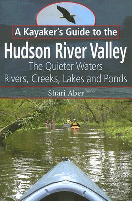Image for A Kayaker's Guide to the Hudson River Valley: The Quieter Waters--Rivers, Creeks, Lakes and Ponds