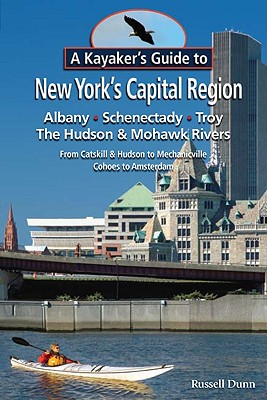 Image for A Kayaker s Guide to New York s Capital Region: Albany Schenectady Troy; Exploring the Hudson & Mohawk Rivers: From Catskill & Hudson to Mechanicville Cohoes to Amsterdam