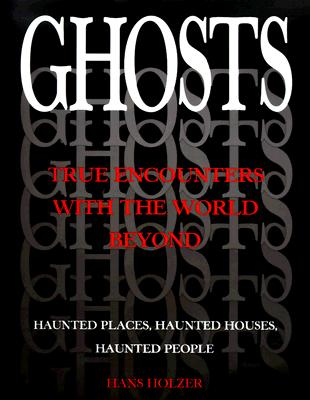 Ghosts: True Encounters with the World Beyond - Haunted Places, Haunted Houses, Haunted People, Holzer, Hans
