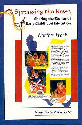 Spreading the News: Sharing the Stories of Early Childhood Education, Carter, Margie; Curtis, Deb