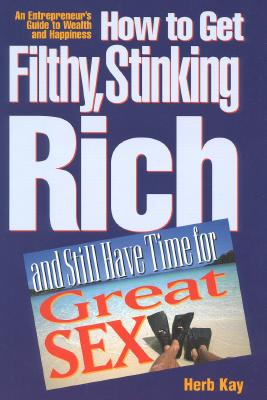 Image for How to Get Filthy, Stinking Rich and Still Have Time for Great Sex!: An Entrepreneur's Guide to Wealth and Happiness