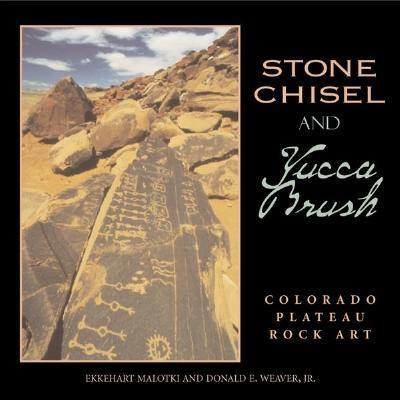Stone Chisel and Yucca Brush: Colorado Plateau Rock Art, Ekkehart Malotki, Donald E. Weaver