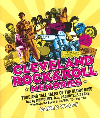 Cleveland Rock and Roll Memories: True and Tall Tales of the Glory Days, Told by Musicians, DJs, Promoters, and Fans Who Made the Scene in the '60s, '70s, and '80s, Wolff, Carlo