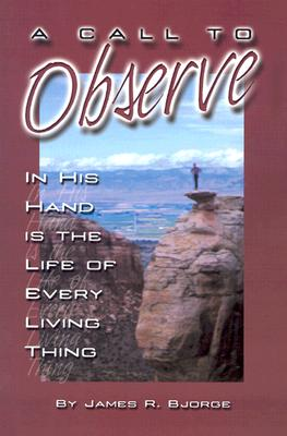 A Call to Observe: In His Hand Is the Life of Every Living Thing, Bjorge, James R.