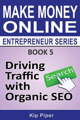 Driving Traffic with Organic SEO: Book 5 of the Make Money Online Entrepreneur Series, Piper, Kip